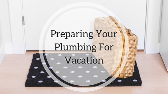 When you prepare your plumbing for vacation, you'll be better off.